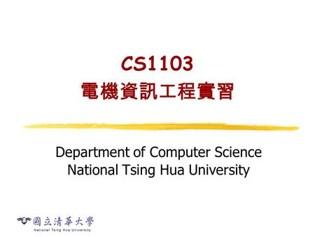 CS1103 電機資訊工程實習 Department of Computer Science National Tsing Hua University.
