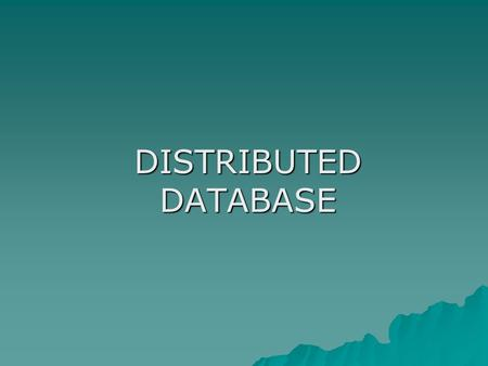 DISTRIBUTED DATABASE. Centralized & Distributed Database  Single site database – centralized database –A database is located at a single site or distributed.