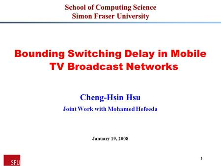 MMCN'091 School of Computing Science Simon Fraser University Bounding Switching Delay in Mobile TV Broadcast Networks Cheng-Hsin Hsu Joint Work with Mohamed.