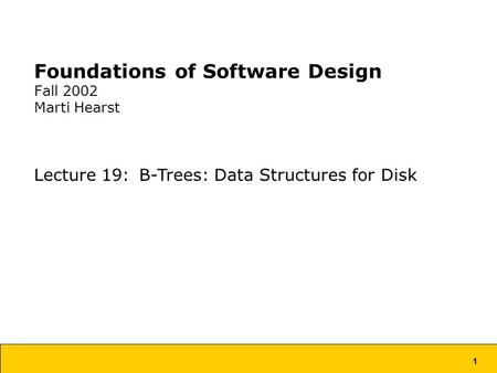 1 Foundations of Software Design Fall 2002 Marti Hearst Lecture 19: B-Trees: Data Structures for Disk.