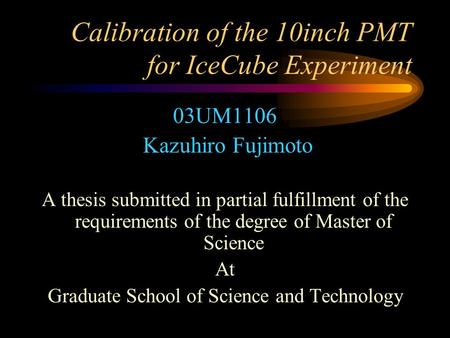 Calibration of the 10inch PMT for IceCube Experiment 03UM1106 Kazuhiro Fujimoto A thesis submitted in partial fulfillment of the requirements of the degree.