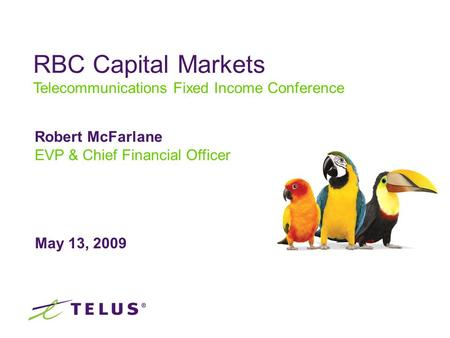 May 13, 2009 Robert McFarlane EVP & Chief Financial Officer RBC Capital Markets Telecommunications Fixed Income Conference.