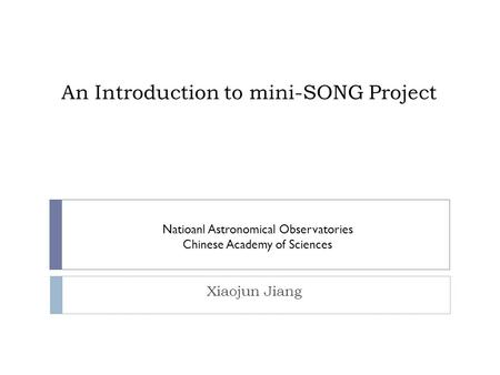 An Introduction to mini-SONG Project Xiaojun Jiang Natioanl Astronomical Observatories Chinese Academy of Sciences.