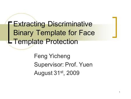 1 Extracting Discriminative Binary Template for Face Template Protection Feng Yicheng Supervisor: Prof. Yuen August 31 st, 2009.