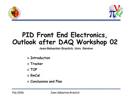 Feb 2006Jean-Sébastien Graulich PID Front End Electronics, Outlook after DAQ Workshop 02 Jean-Sebastien Graulich, Univ. Genève o Introduction o Tracker.