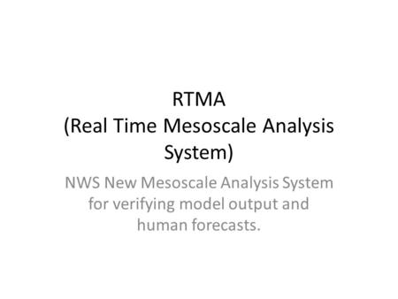 RTMA (Real Time Mesoscale Analysis System) NWS New Mesoscale Analysis System for verifying model output and human forecasts.