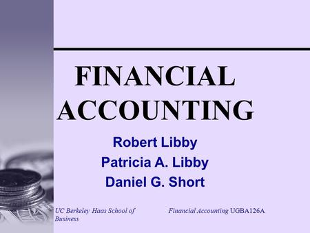 Financial Accounting UGBA126AUC Berkeley Haas School of Business FINANCIAL ACCOUNTING Robert Libby Patricia A. Libby Daniel G. Short.