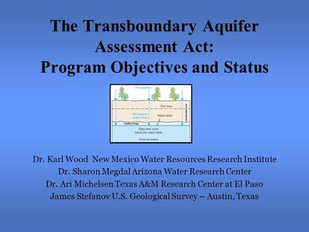 The Transboundary Aquifer Assessment Act: Program Objectives and Status Dr. Karl Wood New Mexico Water Resources Research Institute Dr. Sharon Megdal Arizona.