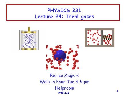 PHY 231 1 PHYSICS 231 Lecture 24: Ideal gases Remco Zegers Walk-in hour:Tue 4-5 pm Helproom.
