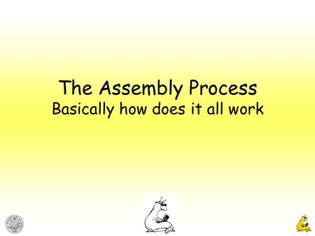 The Assembly Process Basically how does it all work.