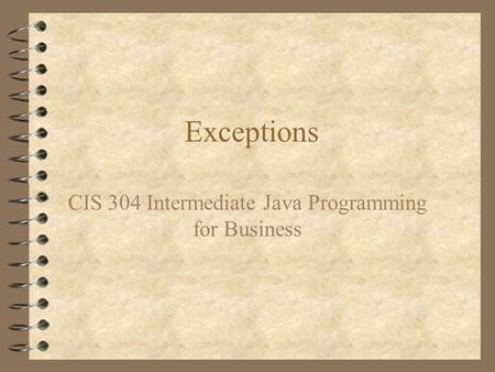 Exceptions CIS 304 Intermediate Java Programming for Business.