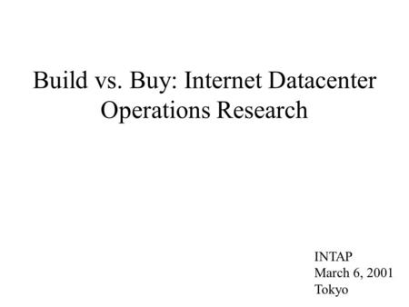 Build vs. Buy: Internet Datacenter Operations Research INTAP March 6, 2001 Tokyo.