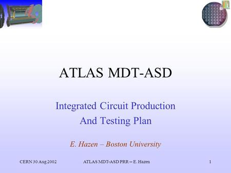 CERN 30 Aug 2002ATLAS MDT-ASD PRR -- E. Hazen1 ATLAS MDT-ASD Integrated Circuit Production And Testing Plan E. Hazen – Boston University.
