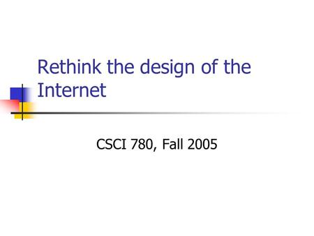 Rethink the design of the Internet CSCI 780, Fall 2005.