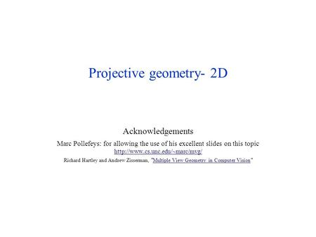 Projective geometry- 2D Acknowledgements Marc Pollefeys: for allowing the use of his excellent slides on this topic