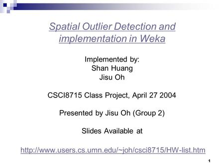 Spatial Outlier Detection and implementation in Weka Implemented by: Shan Huang Jisu Oh CSCI8715 Class Project, April 27 2004 Presented by Jisu.