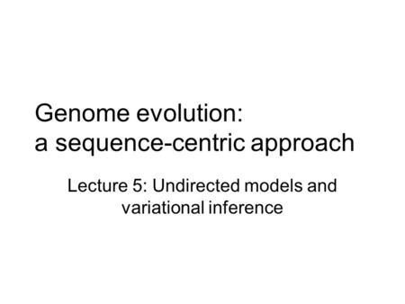 Genome evolution: a sequence-centric approach Lecture 5: Undirected models and variational inference.