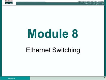 1 Version 3 Module 8 Ethernet Switching. 2 Version 3 Ethernet Switching Ethernet is a shared media –One node can transmit data at a time More nodes increases.
