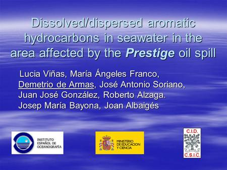 Dissolved/dispersed aromatic hydrocarbons in seawater in the area affected by the Prestige oil spill Lucia Viñas, María Ángeles Franco, Demetrio de Armas,