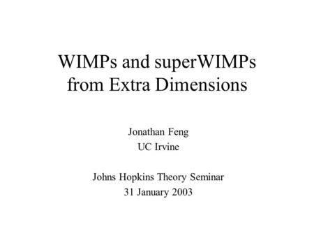 WIMPs and superWIMPs from Extra Dimensions Jonathan Feng UC Irvine Johns Hopkins Theory Seminar 31 January 2003.