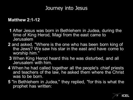 ICEL Journey into Jesus Matthew 2:1-12 1 After Jesus was born in Bethlehem in Judea, during the time of King Herod, Magi from the east came to Jerusalem.