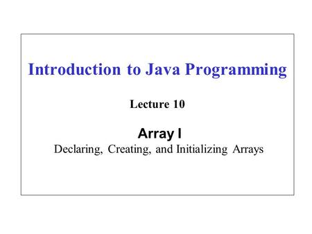 Introduction to Java Programming Lecture 10 Array I Declaring, Creating, and Initializing Arrays.
