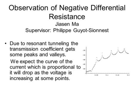 Observation of Negative Differential Resistance Jiasen Ma Supervisor: Philippe Guyot-Sionnest Due to resonant tunneling the transmission coefficient gets.
