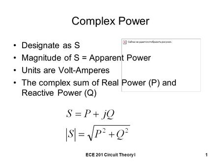 ECE 201 Circuit Theory I1 Complex Power Designate as S Magnitude of S = Apparent Power Units are Volt-Amperes The complex sum of Real Power (P) and Reactive.