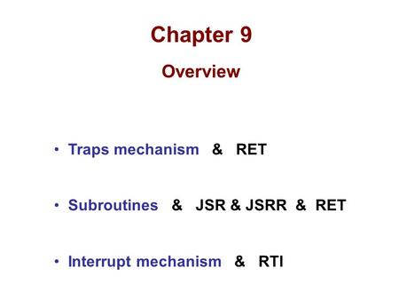 Chapter 9 Overview Traps mechanism & RET Subroutines & JSR & JSRR & RET Interrupt mechanism & RTI.