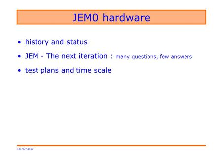 Uli Schäfer JEM0 hardware history and status JEM - The next iteration : many questions, few answers test plans and time scale.