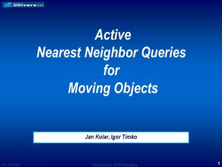 24.11.2002 The Fourth WIM Meeting 1 Active Nearest Neighbor Queries for Moving Objects Jan Kolar, Igor Timko.