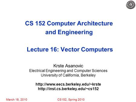 March 18, 2010CS152, Spring 2010 CS 152 Computer Architecture and Engineering Lecture 16: Vector Computers Krste Asanovic Electrical Engineering and Computer.