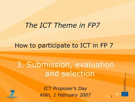 1 The ICT Theme in FP7 How to participate to ICT in FP 7 3. Submission, evaluation and selection ICT Proposer's Day Köln, 1 February 2007.
