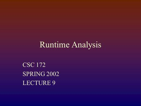 Runtime Analysis CSC 172 SPRING 2002 LECTURE 9 RUNNING TIME A program or algorithm has running time T(n), where n is the measure of the size of the input.