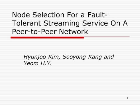 1 Node Selection For a Fault- Tolerant Streaming Service On A Peer-to-Peer Network Hyunjoo Kim, Sooyong Kang and Yeom H.Y.