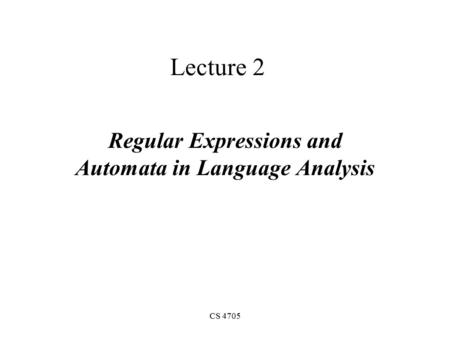CS 4705 Lecture 2 Regular Expressions and Automata in Language Analysis.