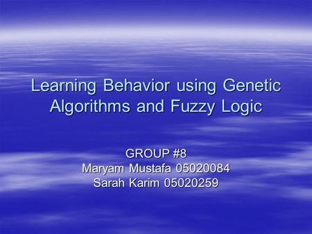 Learning Behavior using Genetic Algorithms and Fuzzy Logic GROUP #8 Maryam Mustafa 05020084 Sarah Karim 05020259.