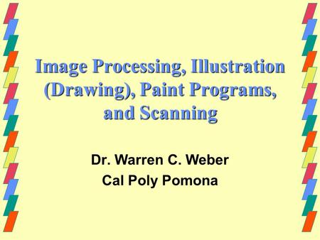 Image Processing, Illustration (Drawing), Paint Programs, and Scanning Dr. Warren C. Weber Cal Poly Pomona.