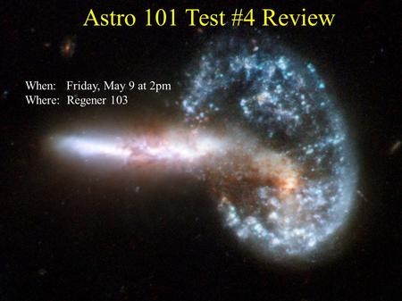 Astro 101 Test #4 Review When: Friday, May 9 at 2pm Where: Regener 103.