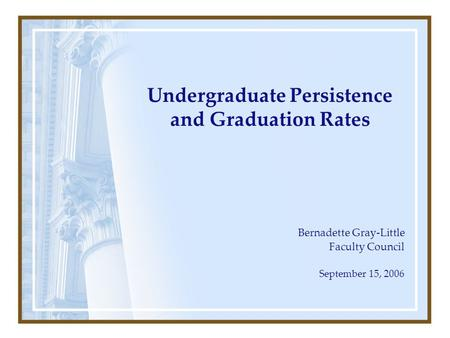 Undergraduate Persistence and Graduation Rates Bernadette Gray-Little Faculty Council September 15, 2006.