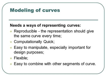 Modeling of curves Needs a ways of representing curves: Reproducible - the representation should give the same curve every time; Computationally Quick;