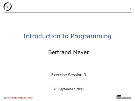 Chair of Software Engineering 1 Introduction to Programming Bertrand Meyer Exercise Session 3 29 September 2008.