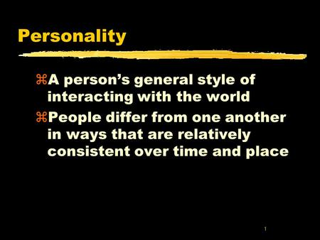1 Personality zA person's general style of interacting with the world zPeople differ from one another in ways that are relatively consistent over time.