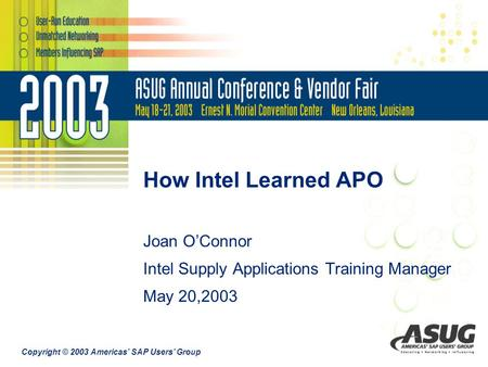 Copyright © 2003 Americas' SAP Users' Group How Intel Learned APO Joan O'Connor Intel Supply Applications Training Manager May 20,2003.