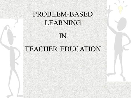 PROBLEM-BASED LEARNING IN TEACHER EDUCATION. What is Problem-Based Learning? a pedagogical methodology by which learning is initiated with a posed problem.