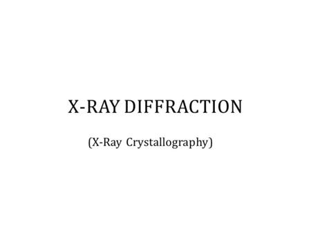 (X-Ray Crystallography) X-RAY DIFFRACTION. I. X-Ray Diffraction  Uses X-Rays to identify the arrangement of atoms, molecules, or ions within a crystalline.