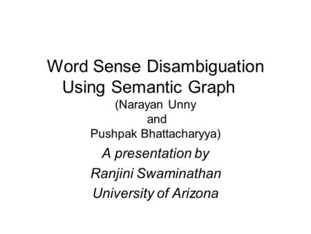 Word Sense Disambiguation Using Semantic Graph (Narayan Unny and Pushpak Bhattacharyya) A presentation by Ranjini Swaminathan University of Arizona.