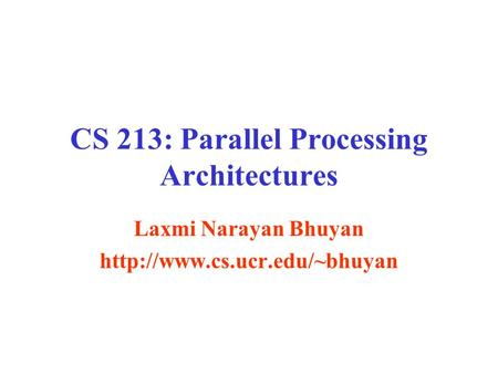 CS 213: Parallel Processing Architectures Laxmi Narayan Bhuyan