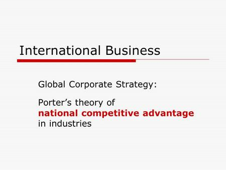 International Business Global Corporate Strategy: Porter's theory of national competitive advantage in industries.