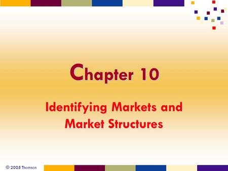 © 2005 Thomson C hapter 10 Identifying Markets and Market Structures.